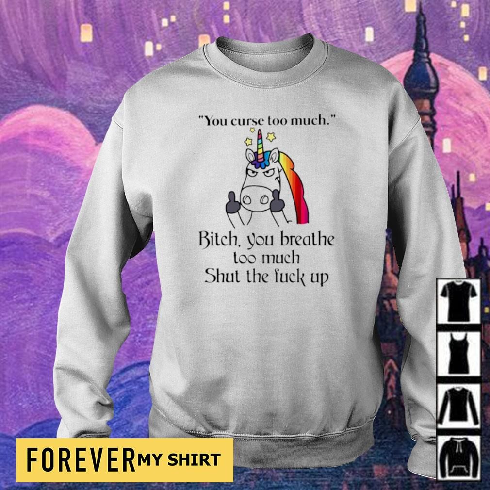 Unicorn you curse too much bitch you breathe too much she the fuck up s sweater
