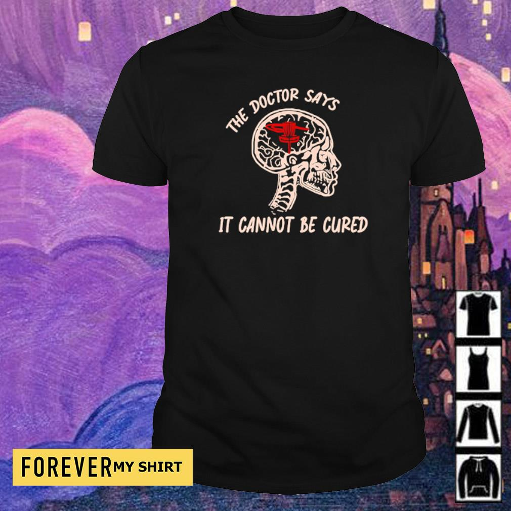 Disc golf the doctor says it cannot be cured shirt