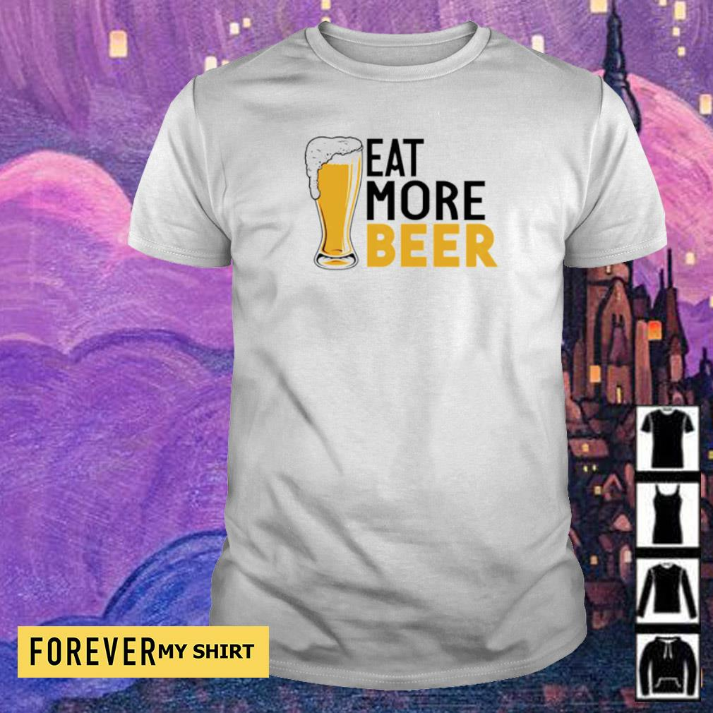 Funny eat more beer shirt