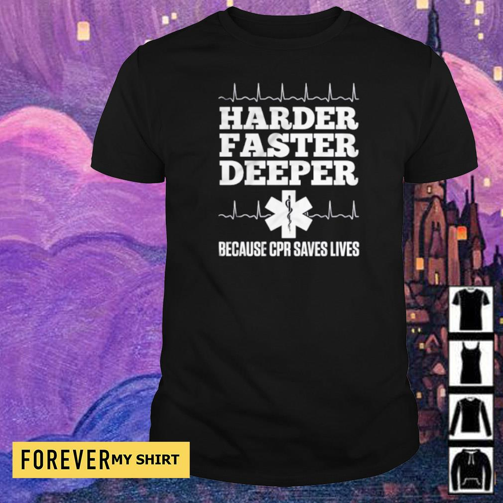 Harder faster deeper because CPR saves lives shirt