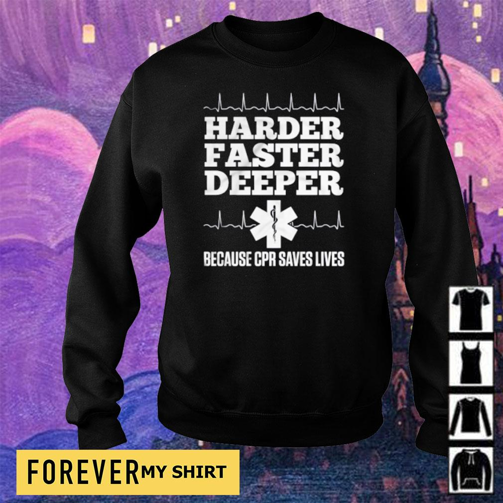 Harder faster deeper because CPR saves lives s sweater