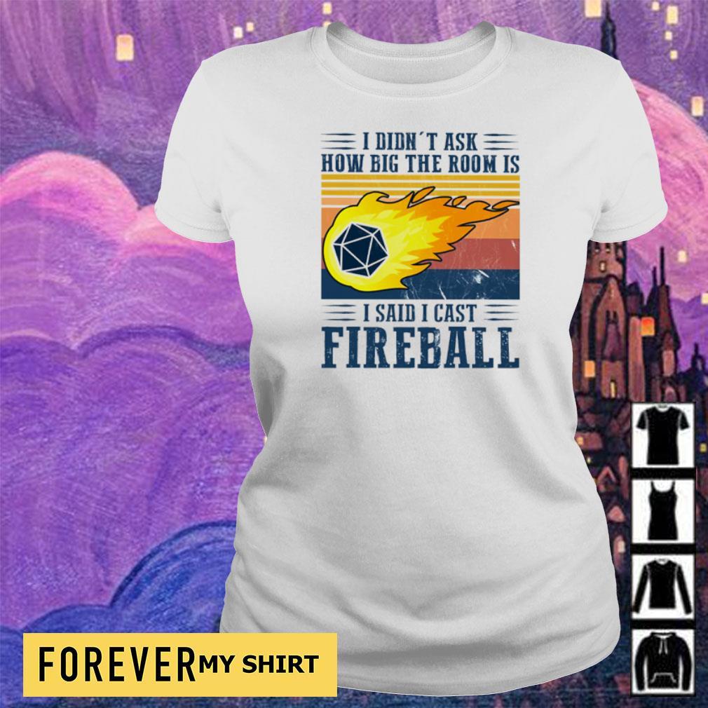 I didn't ask how big the room is I said I cast fireball s ladies