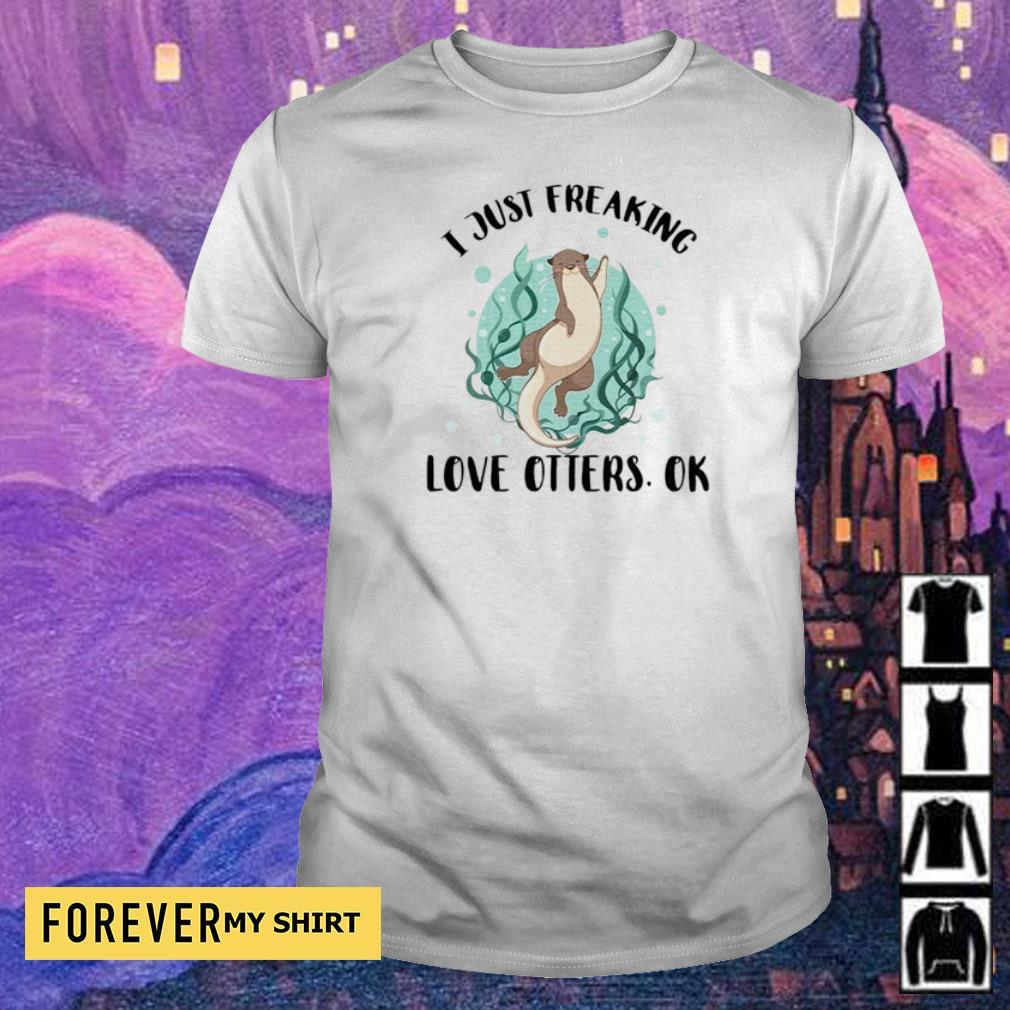 I just freaking love otters ok shirt