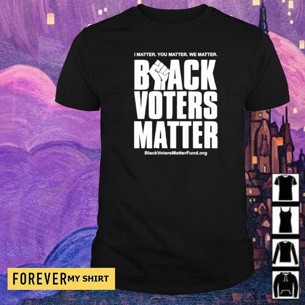 I matter you matter we matter black voters matter shirt