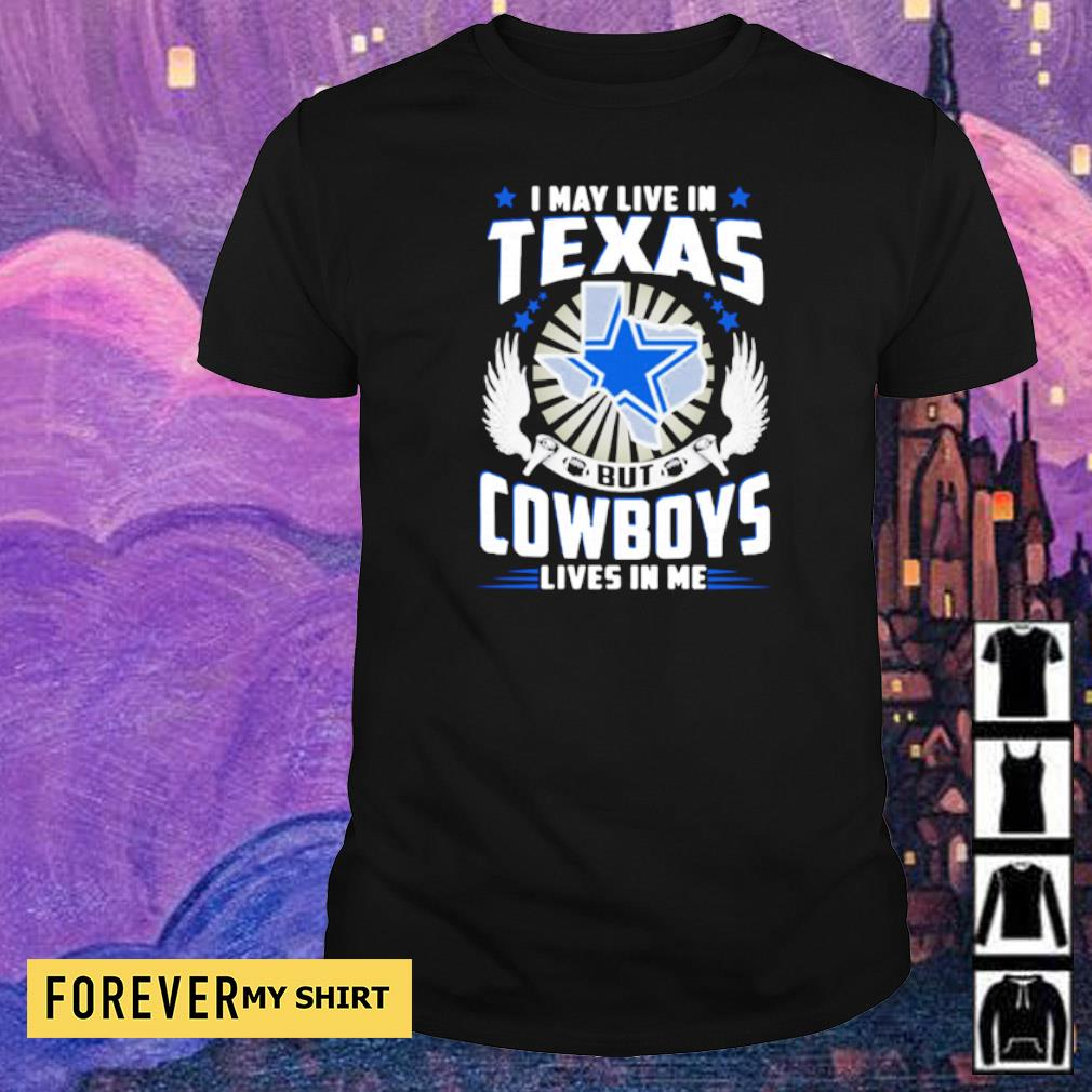 I may live in Texas but Cowboys lives in me shirt