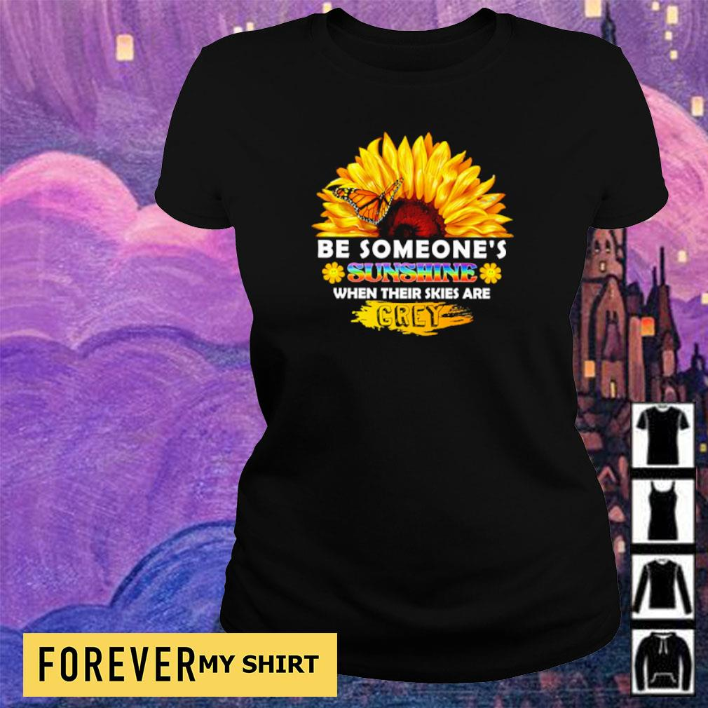 Sunflower be someone's sunshine when their skies are crey s ladies tee