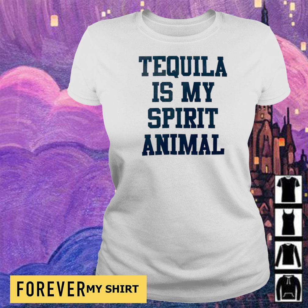 Tequila is my spirit animal s ladies