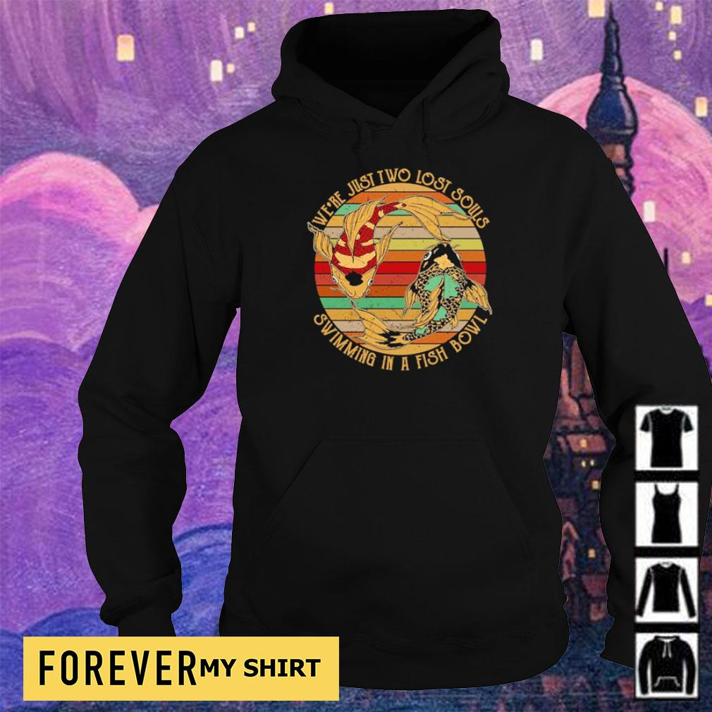 We're just two lost souls swimming in a fish bowl s hoodie
