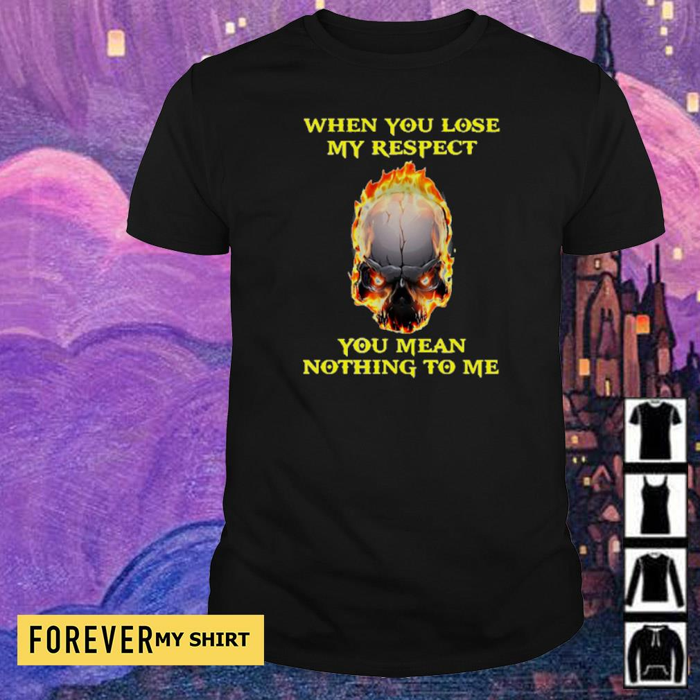 When you lose my respect you mean nothing to me shirt