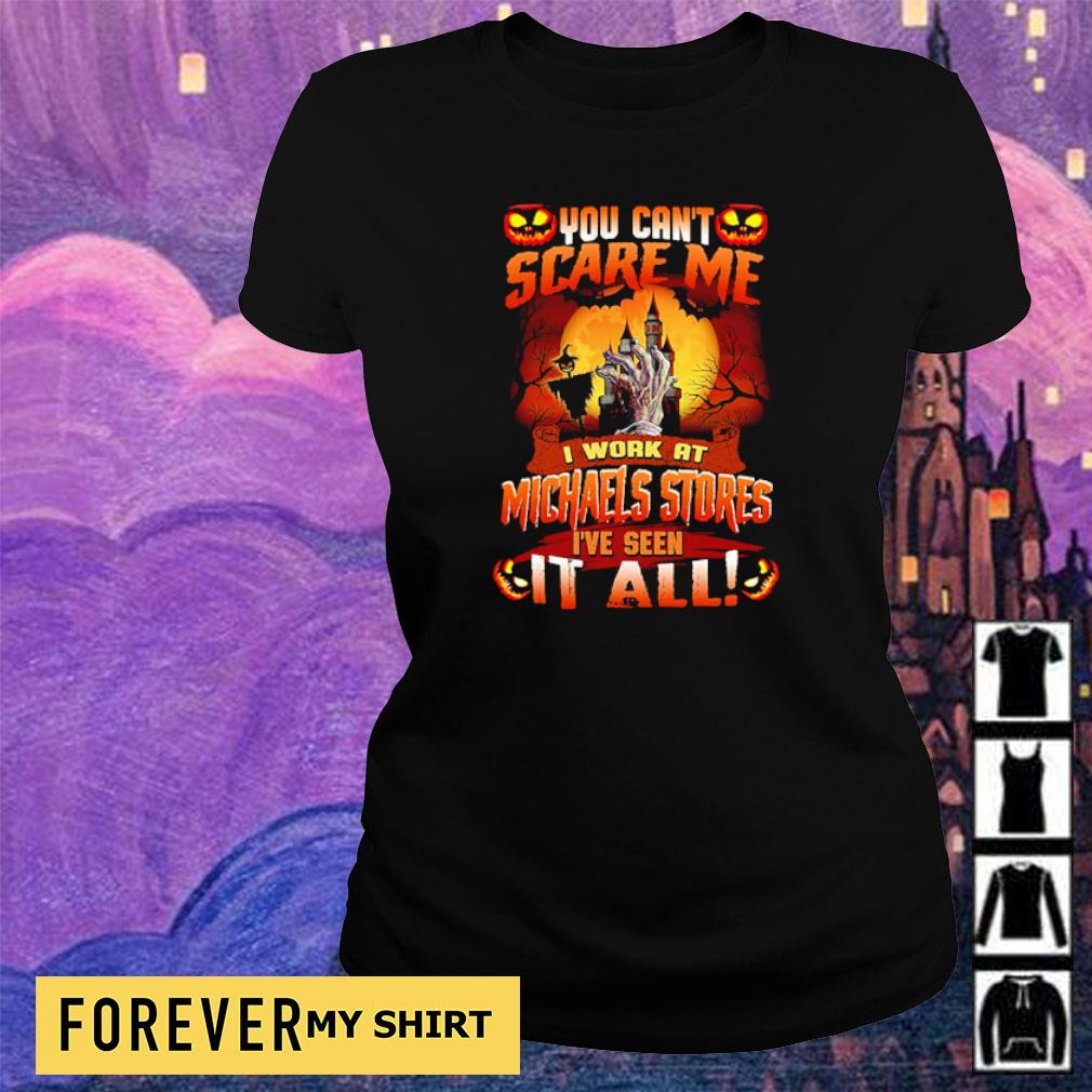 You can't scare me I'm work at Michaels Stores I've seen it all s ladies tee