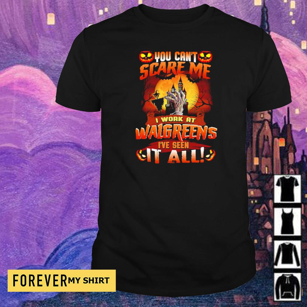 You can't scare me I'm work at Walgreens I've seen it all shirt