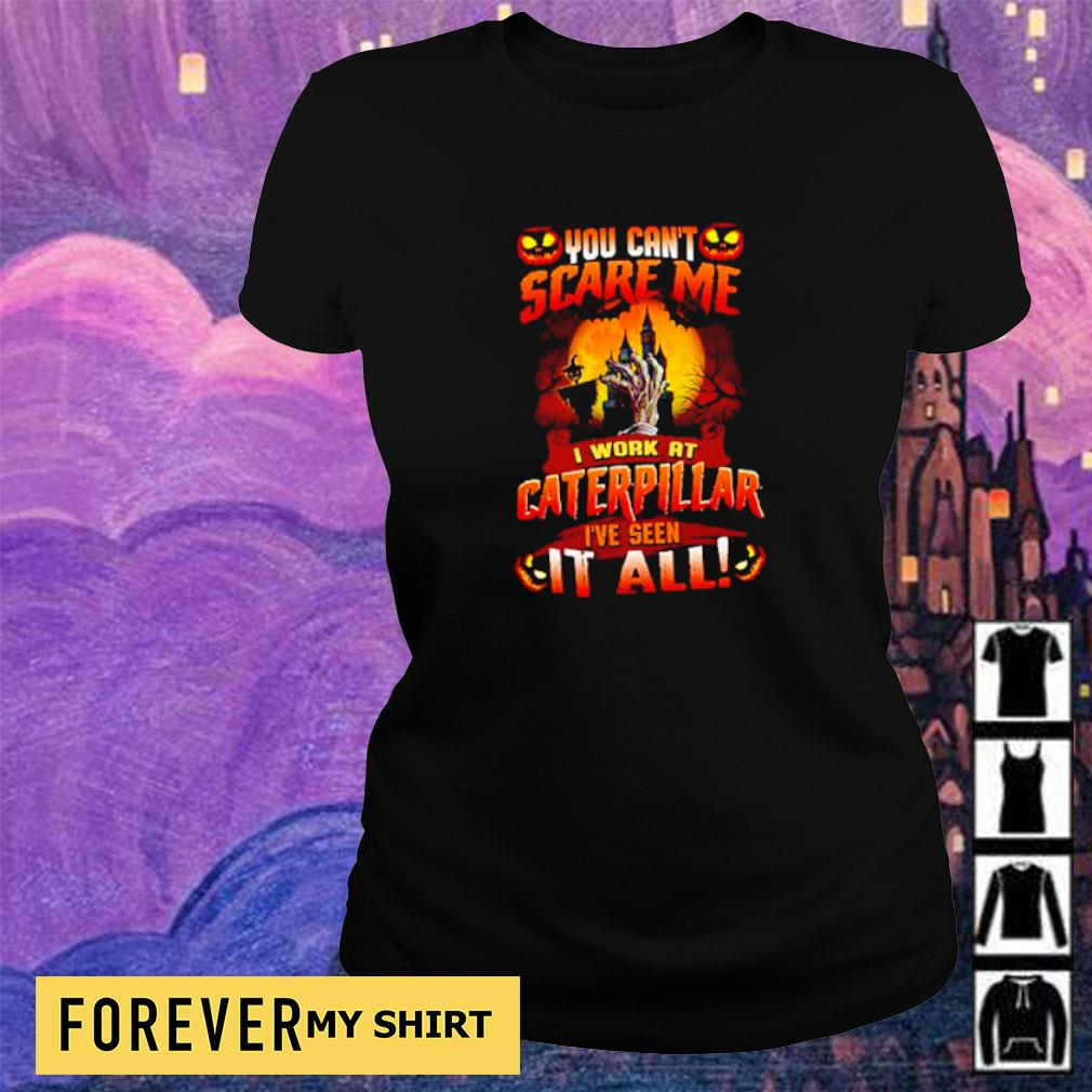 You can't scare me I work at Caterpillar I've seen it all Halloween s ladies tee