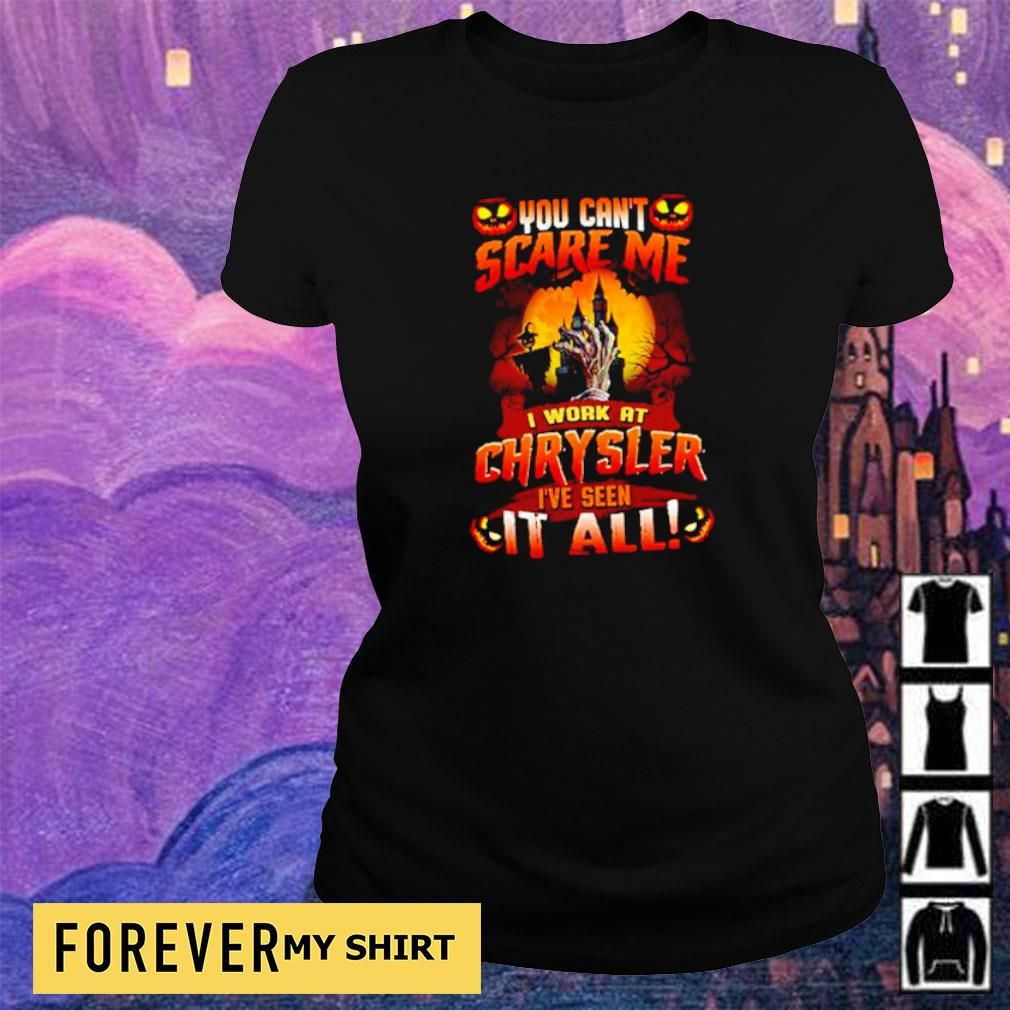 You can't scare me I work at Chrysler I've seen it all Halloween s ladies tee