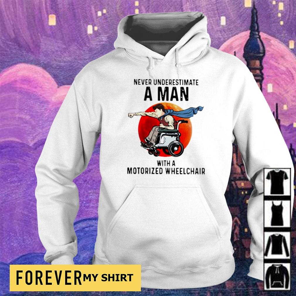 Never underestimate a man with a motorized wheelchair s hoodie