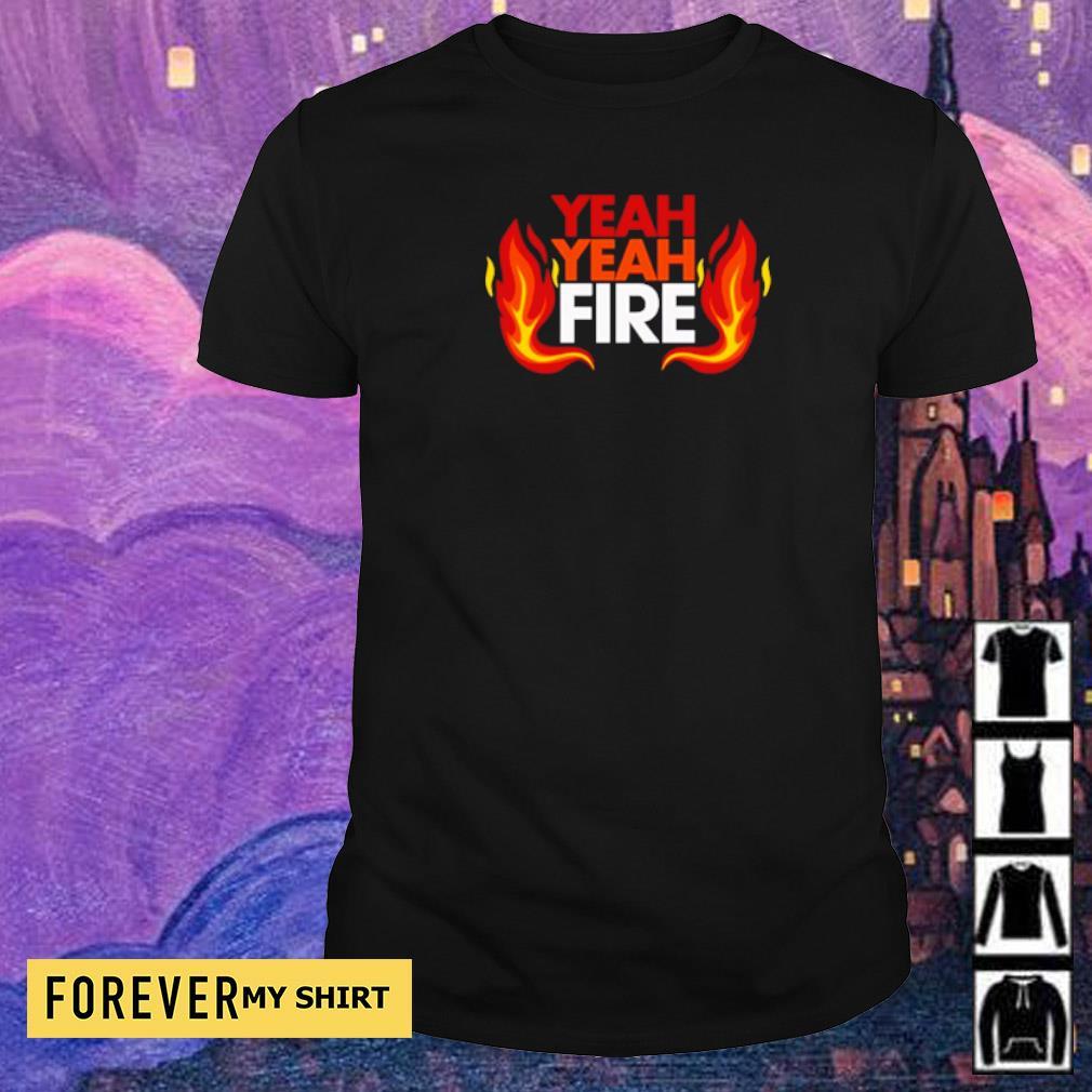 Official yeah yeah fire shirt