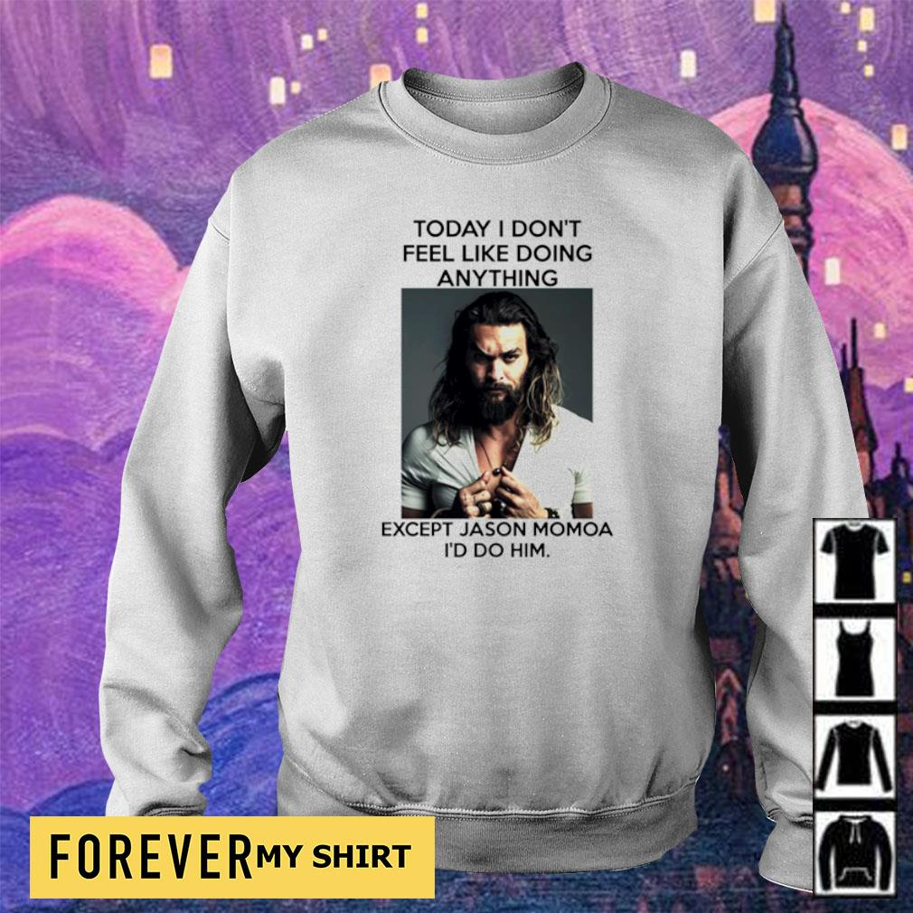 Today I don't feel like doing anything except Jason Momoa I'd do him s sweater