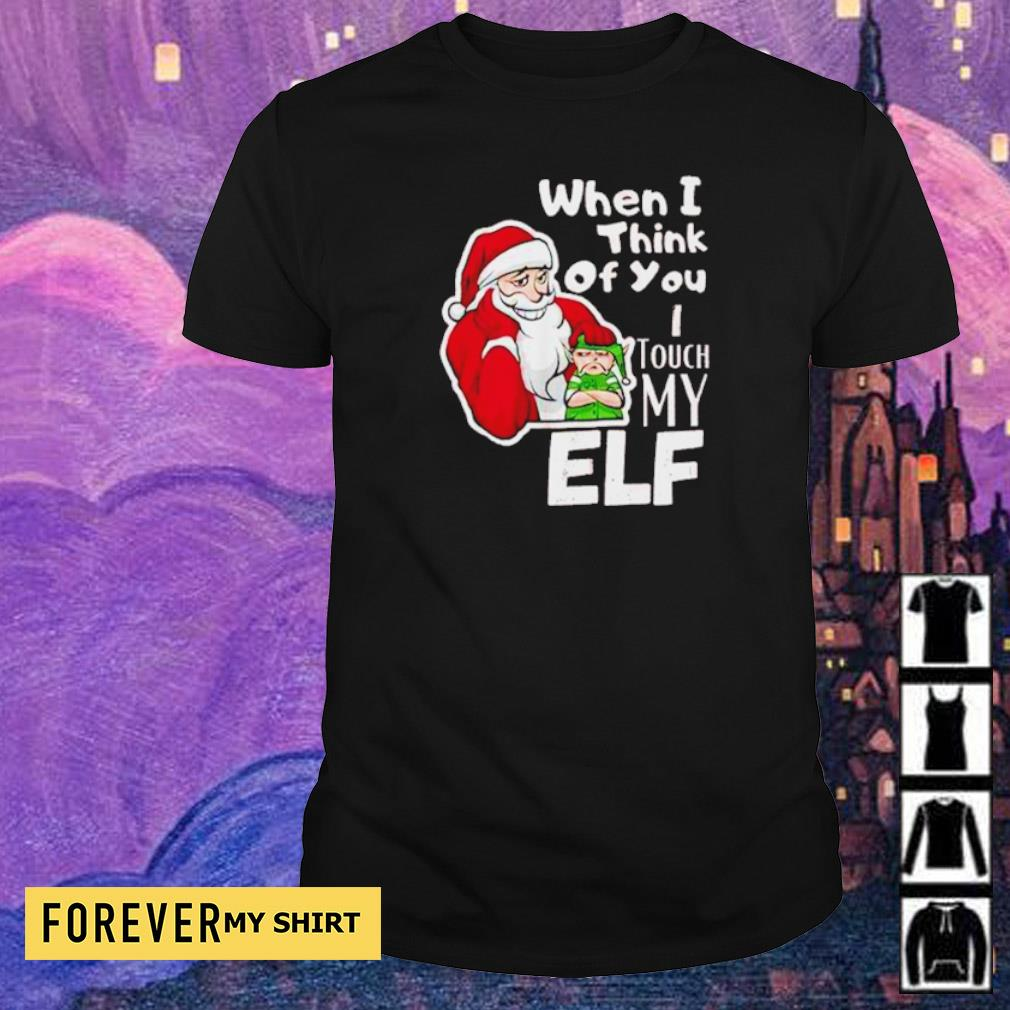 Santa when I think of you I touch my elf Christmas sweater shirt