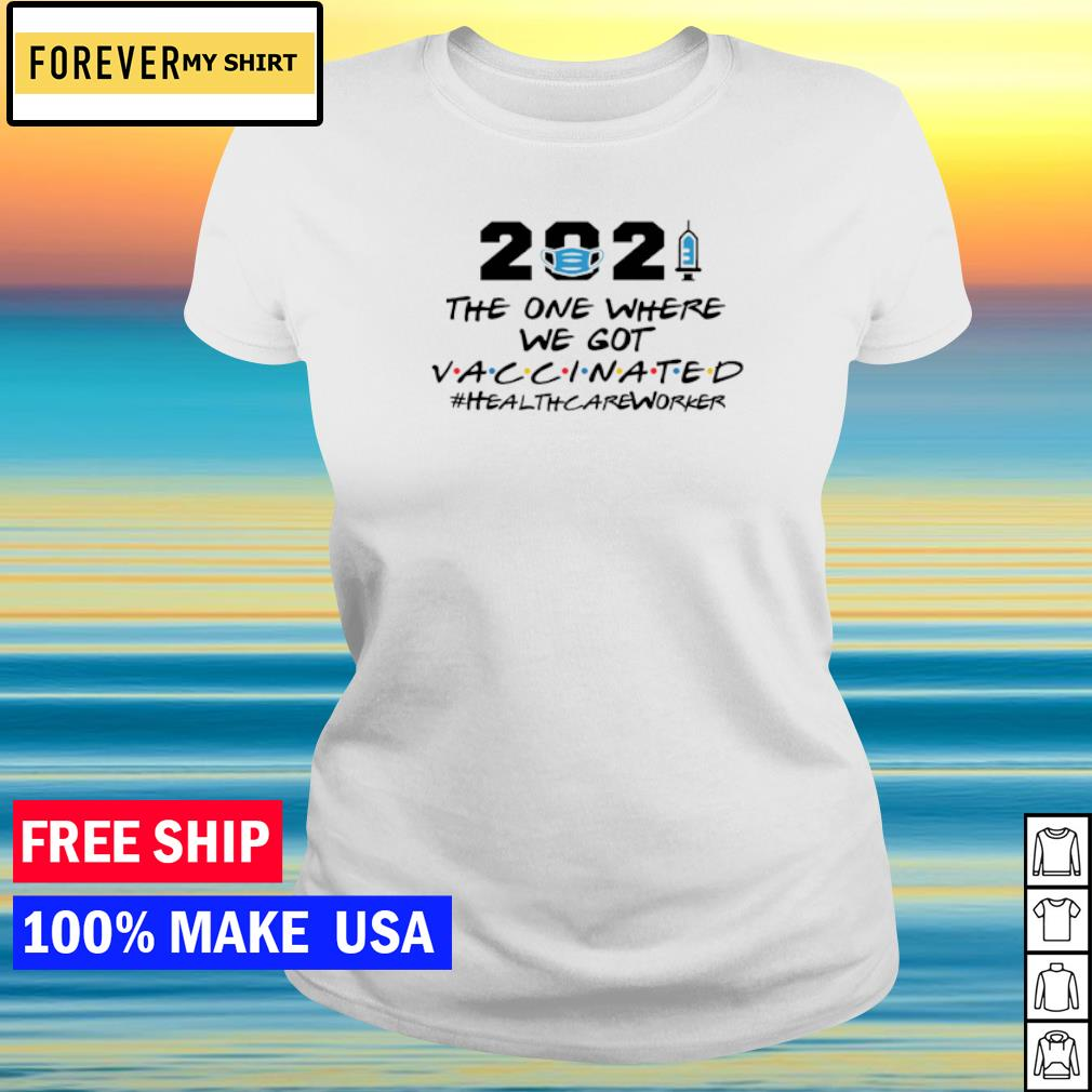 2021 the one where we got vaccinated healthcareworker s ladies tee
