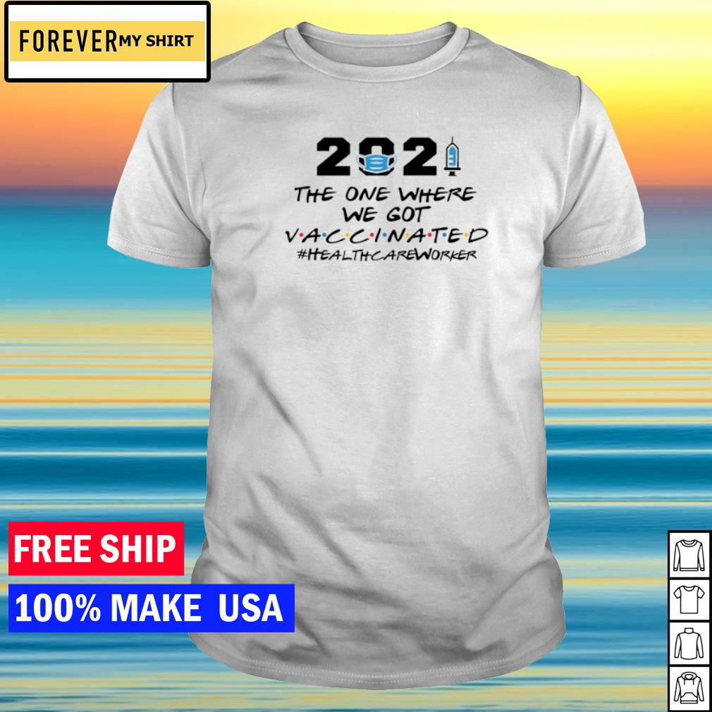 2021 the one where we got vaccinated healthcareworker shirt