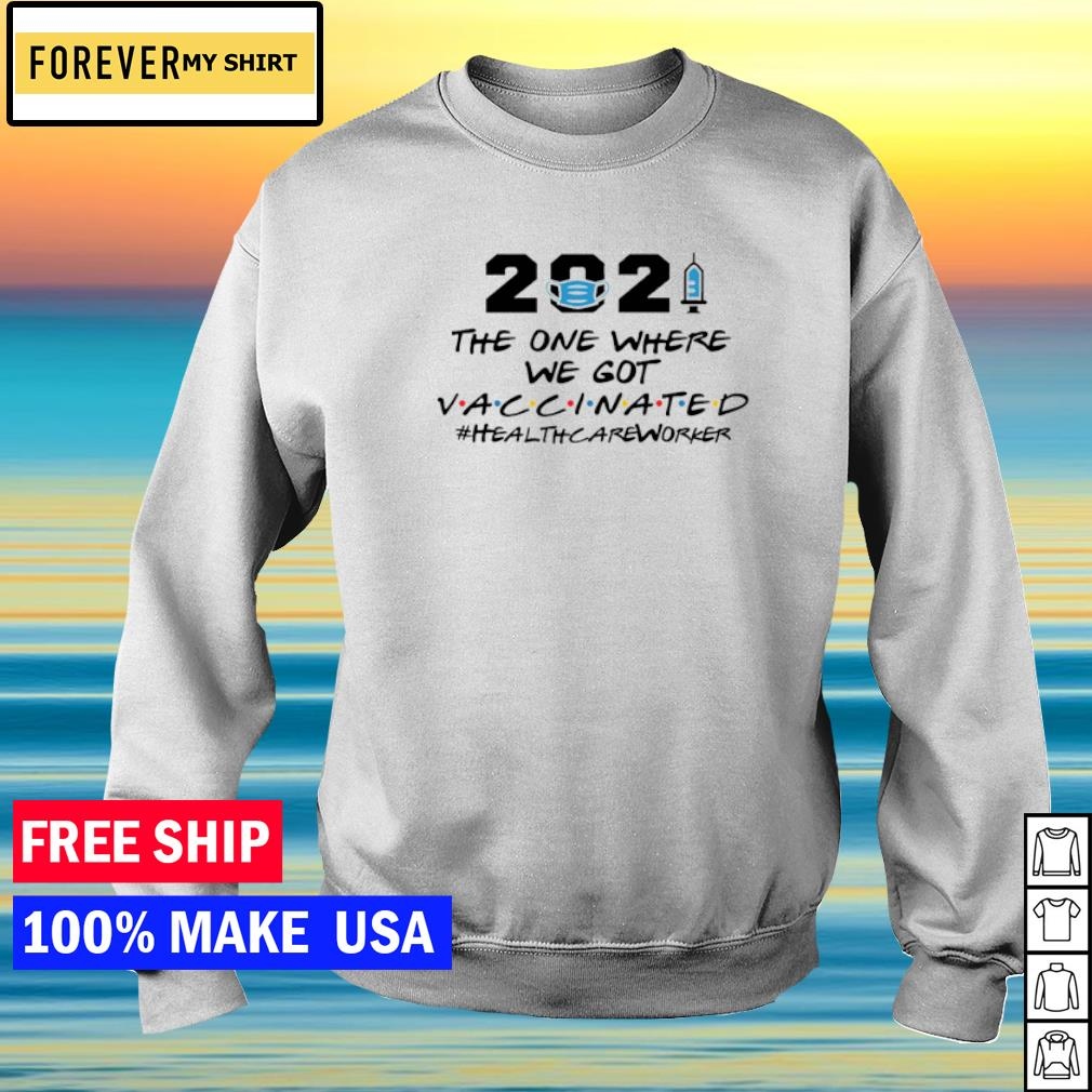 2021 the one where we got vaccinated healthcareworker s sweater