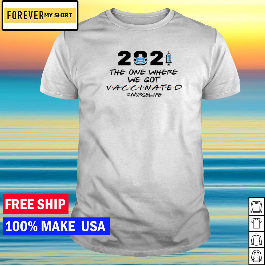 2021 the one where we got vaccinated nurselife shirt