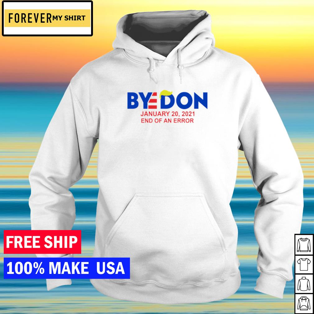 Bye Donald Trump january 20 2021 end of an error s hoodie