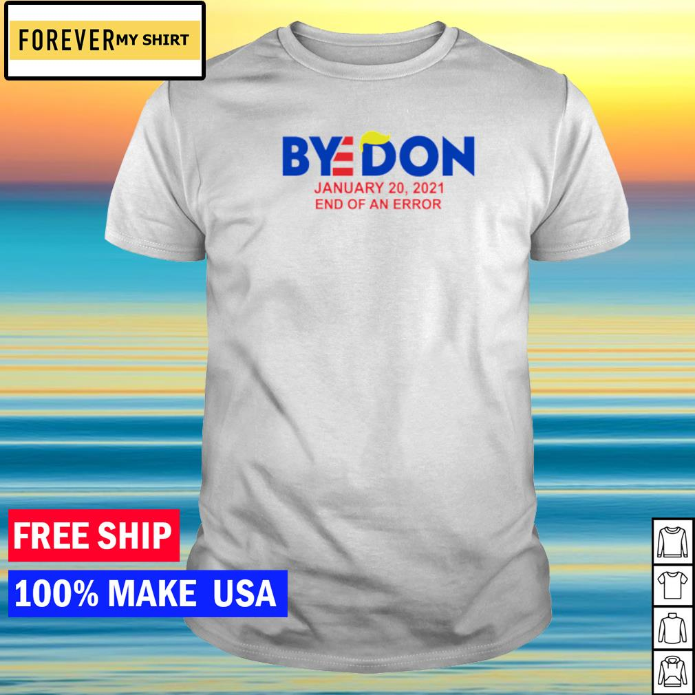 Bye Donald Trump january 20 2021 end of an error shirt