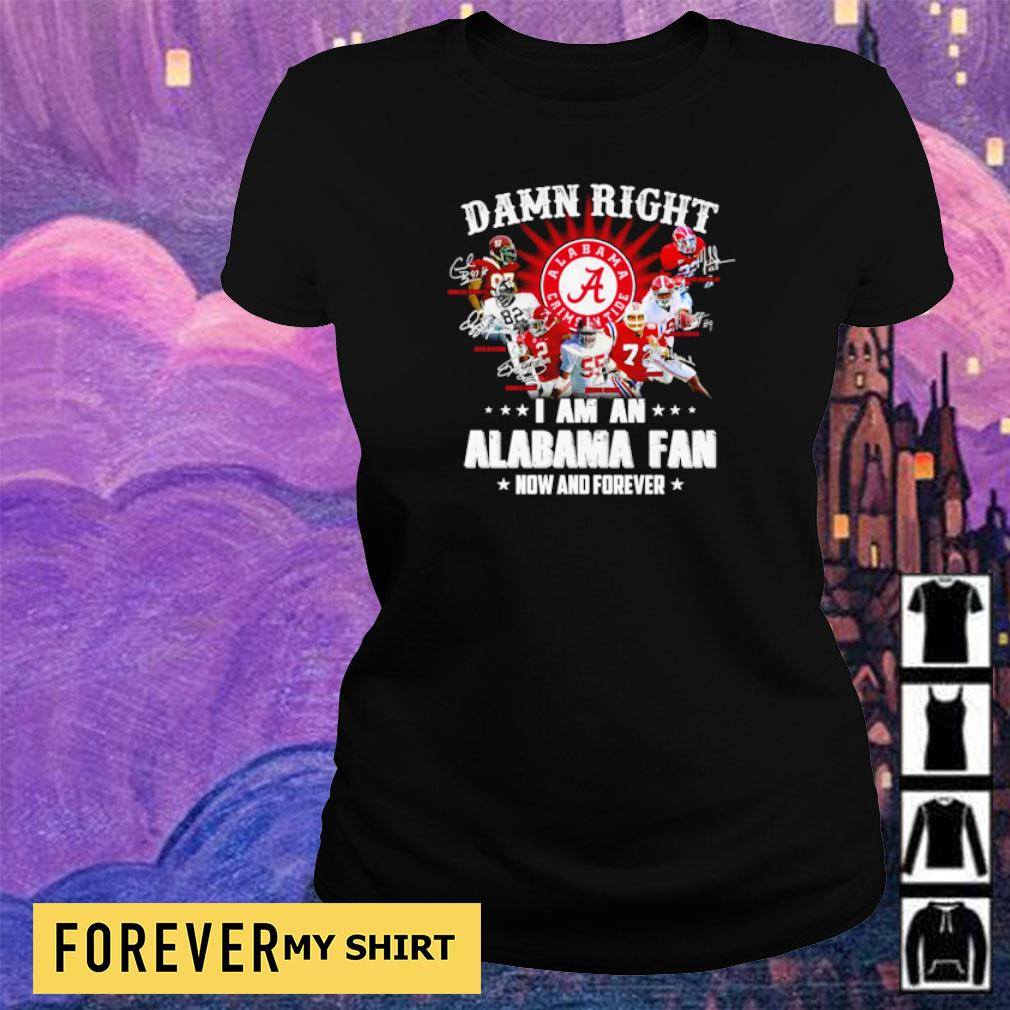 Damn right I am an Alabama Crimson Tide fan now and forever s ladies tee