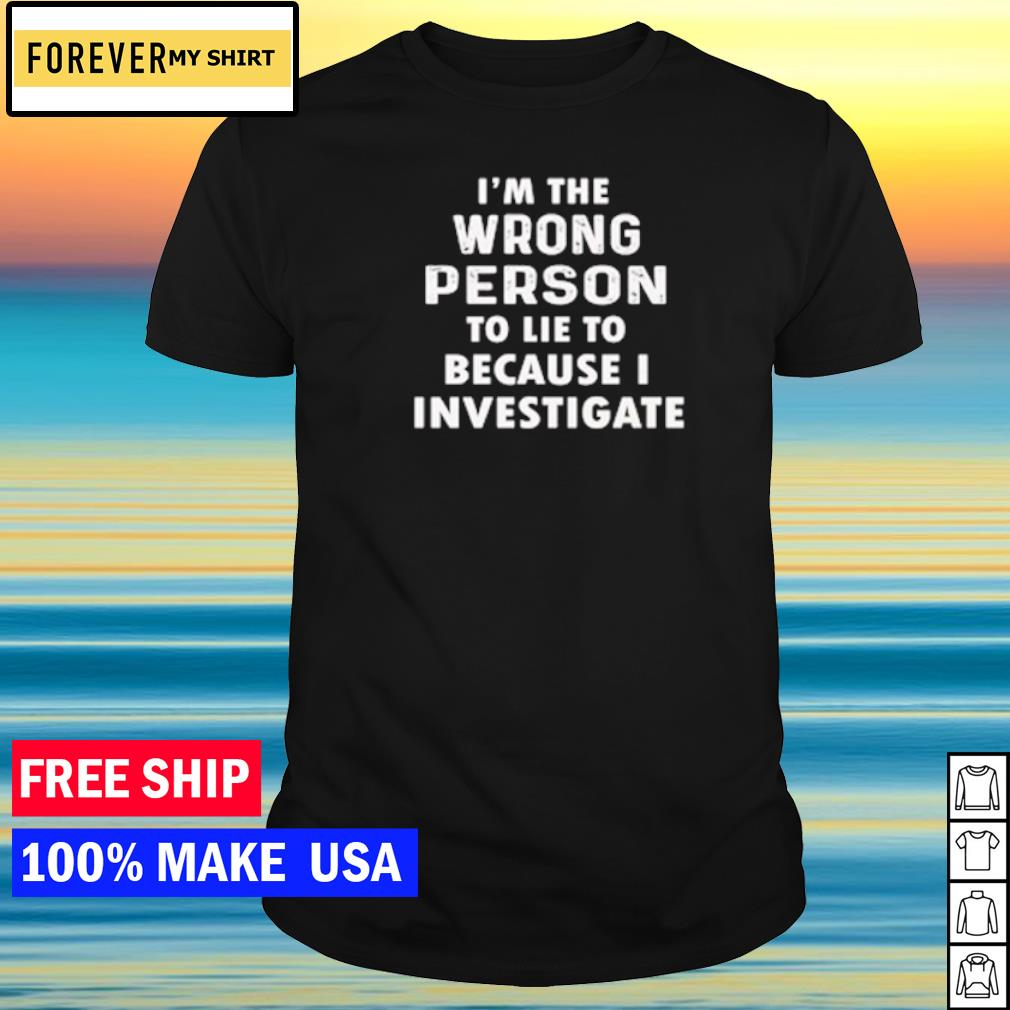I'm the wrong person to lie because I investigate shirt