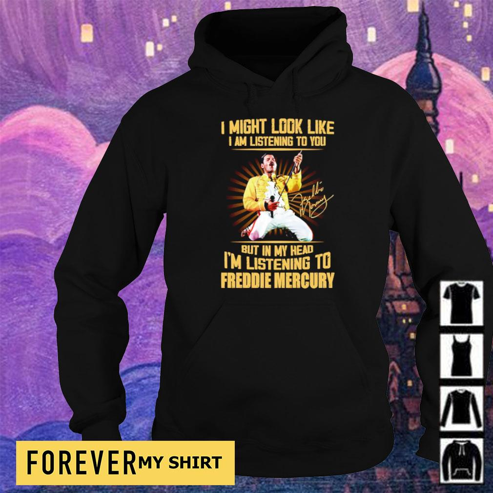 I might look like I am listening to you but in my head I'm listening to Freddie Mercury s hoodie