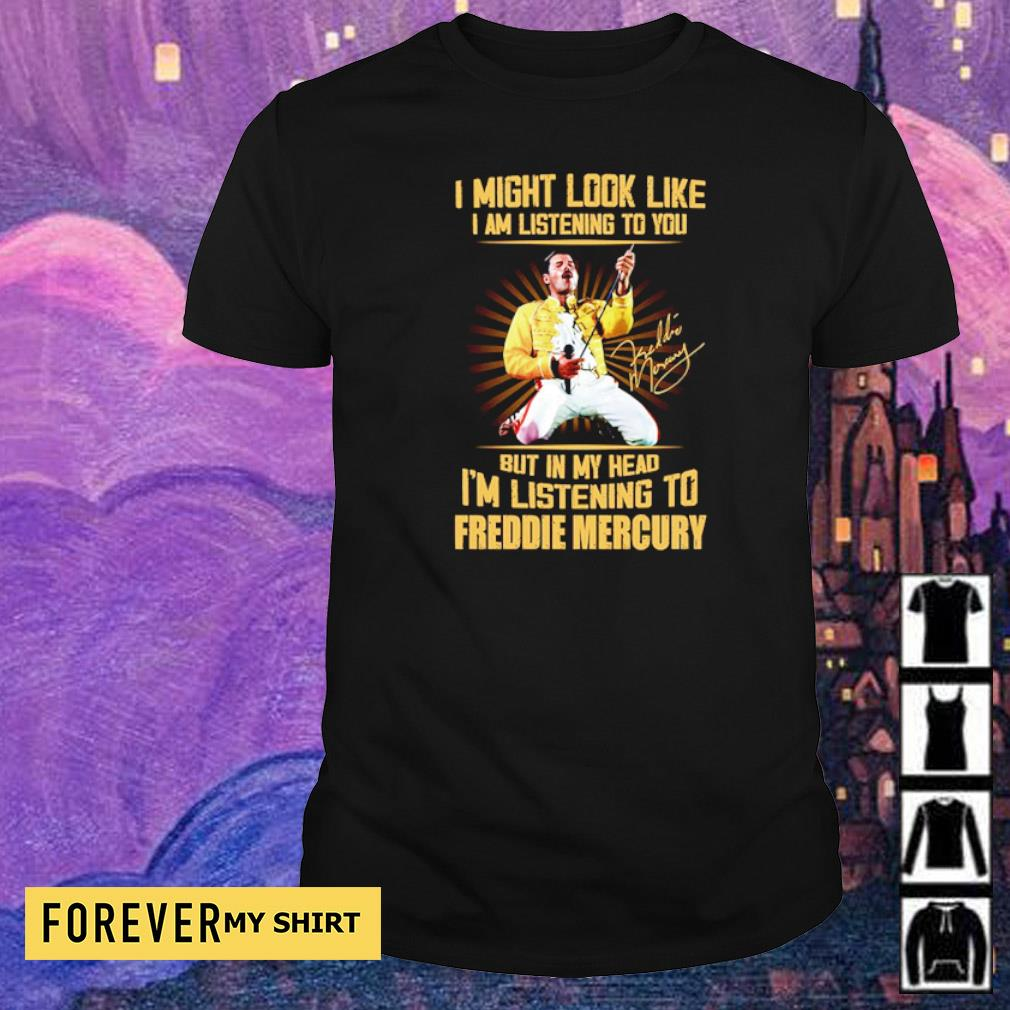 I might look like I am listening to you but in my head I'm listening to Freddie Mercury shirt