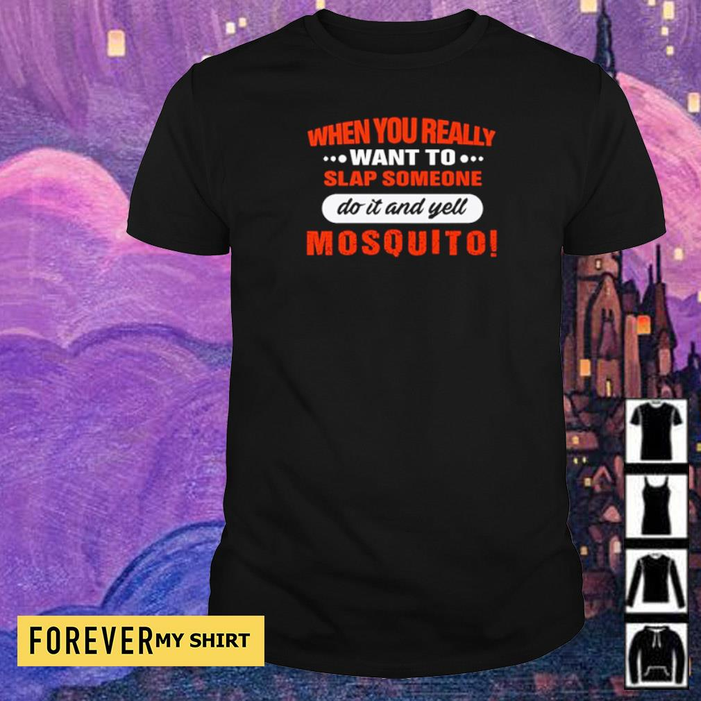 When you really want to slap someone do it and yell mosquito s shirt